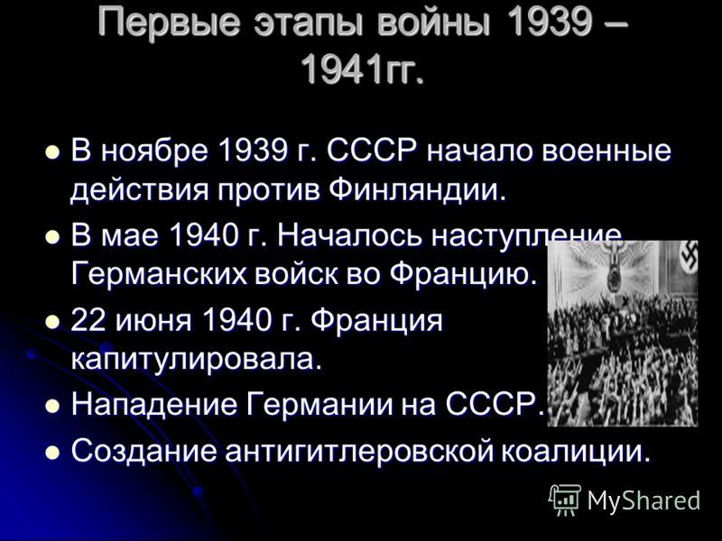Первые этапы войны 1939 – 1941гг. В ноябре 1939 г. СССР начало военные действия против Финляндии. В ноябре 1939 г. СССР начало военные действия против Финляндии. В мае 1940 г. Началось наступление Германских войск во Францию. В мае 1940 г. Началось н