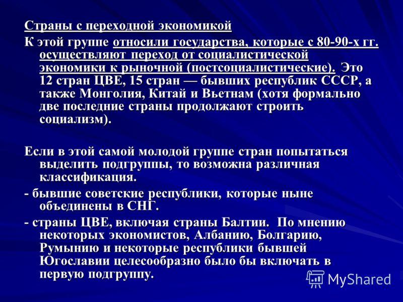 Страны с переходной экономикой К этой группе относили государства, которые с 80-90-х гг. осуществляют переход от социалистической экономики к рыночной (постсоциалистические). Это 12 стран ЦВЕ, 15 стран бывших республик СССР, а также Монголия, Китай и