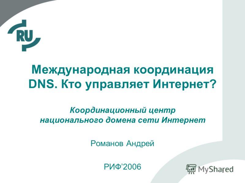 1 Международная координация DNS. Кто управляет Интернет? Координационный центр национального домена сети Интернет Романов Андрей РИФ2006