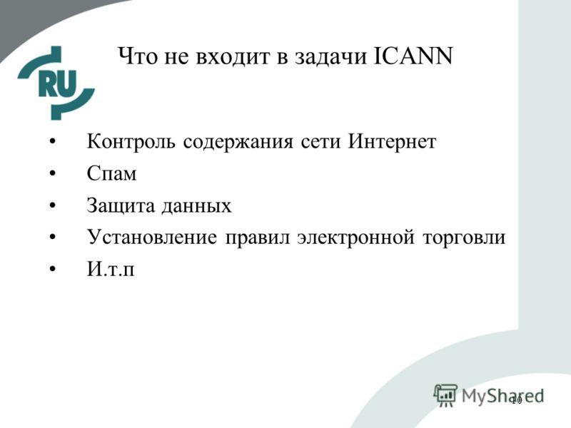 10 Что не входит в задачи ICANN Контроль содержания сети Интернет Спам Защита данных Установление правил электронной торговли И.т.п