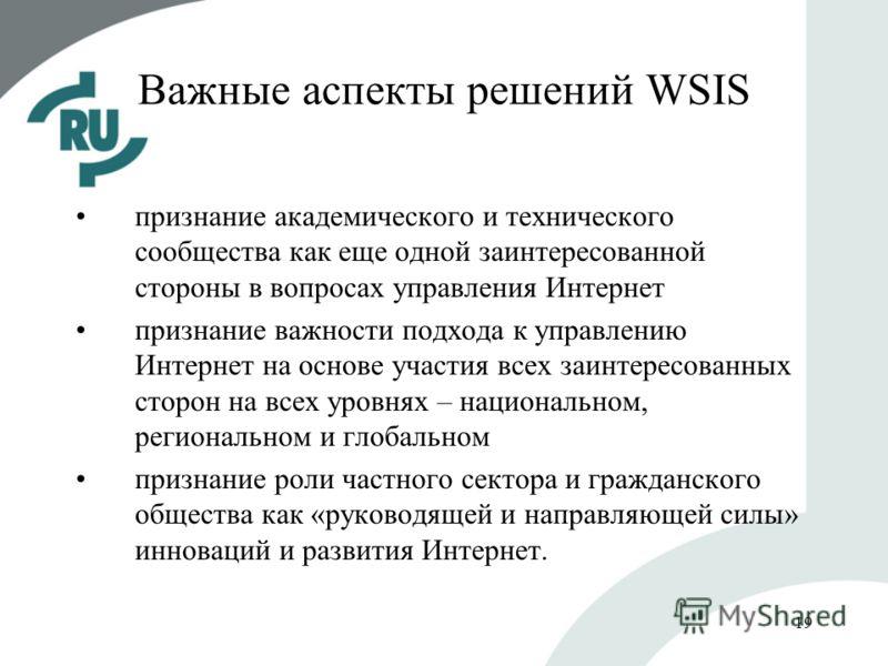 19 Важные аспекты решений WSIS признание академического и технического сообщества как еще одной заинтересованной стороны в вопросах управления Интернет признание важности подхода к управлению Интернет на основе участия всех заинтересованных сторон на