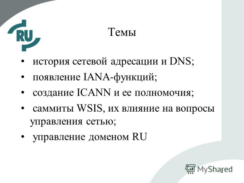 2 Темы история сетевой адресации и DNS; появление IANA-функций; создание ICANN и ее полномочия; саммиты WSIS, их влияние на вопросы управления сетью; управление доменом RU