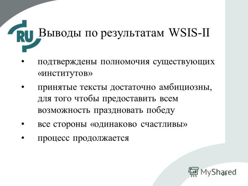 20 Выводы по результатам WSIS-II подтверждены полномочия существующих «институтов» принятые тексты достаточно амбициозны, для того чтобы предоставить всем возможность праздновать победу все стороны «одинаково счастливы» процесс продолжается