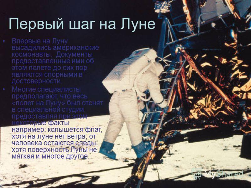 Первый шаг на Луне Впервые на Луну высадились американские космонавты. Документы предоставленные ими об этом полете до сих пор являются спорными в достоверности. Многие специалисты предполагают, что весь «полет на Луну» был отснят в специальной студи