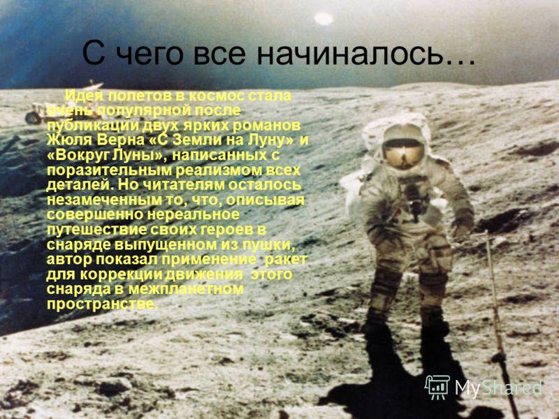 С чего все начиналось… Идея полетов в космос стала очень популярной после публикации двух ярких романов Жюля Верна «С Земли на Луну» и «Вокруг Луны», написанных с поразительным реализмом всех деталей. Но читателям осталось незамеченным то, что, описы