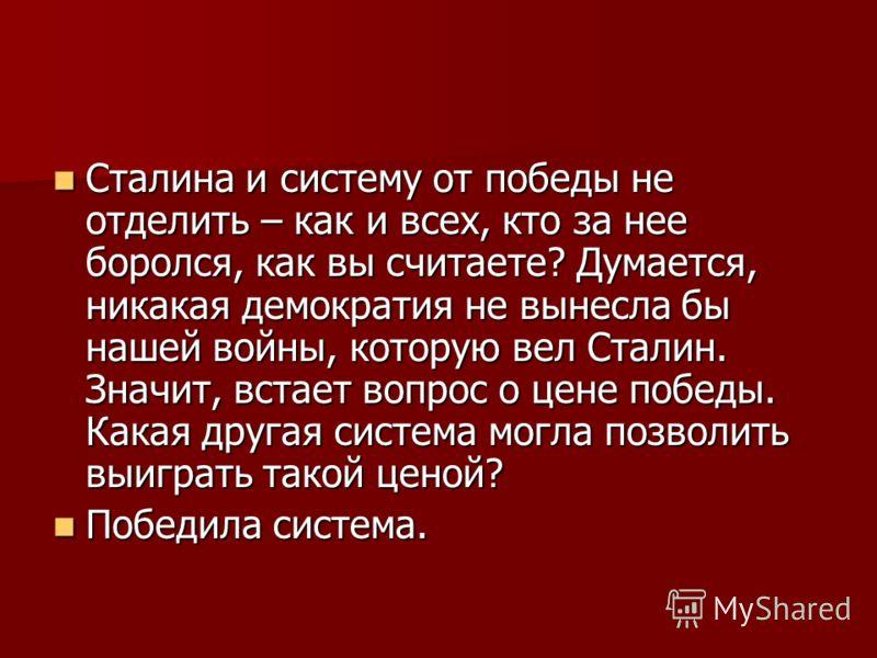 Сталина и систему от победы не отделить – как и всех, кто за нее боролся, как вы считаете? Думается, никакая демократия не вынесла бы нашей войны, которую вел Сталин. Значит, встает вопрос о цене победы. Какая другая система могла позволить выиграть