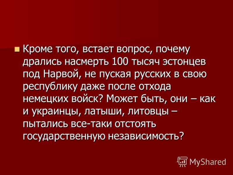 Кроме того, встает вопрос, почему дрались насмерть 100 тысяч эстонцев под Нарвой, не пуская русских в свою республику даже после отхода немецких войск? Может быть, они – как и украинцы, латыши, литовцы – пытались все-таки отстоять государственную нез