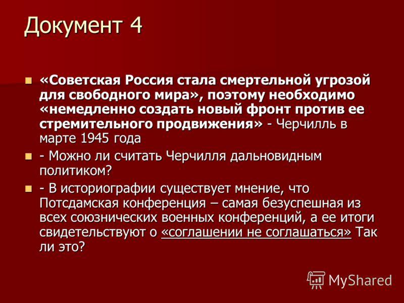 Документ 4 «Советская Россия стала смертельной угрозой для свободного мира», поэтому необходимо «немедленно создать новый фронт против ее стремительного продвижения» - Черчилль в марте 1945 года «Советская Россия стала смертельной угрозой для свободн