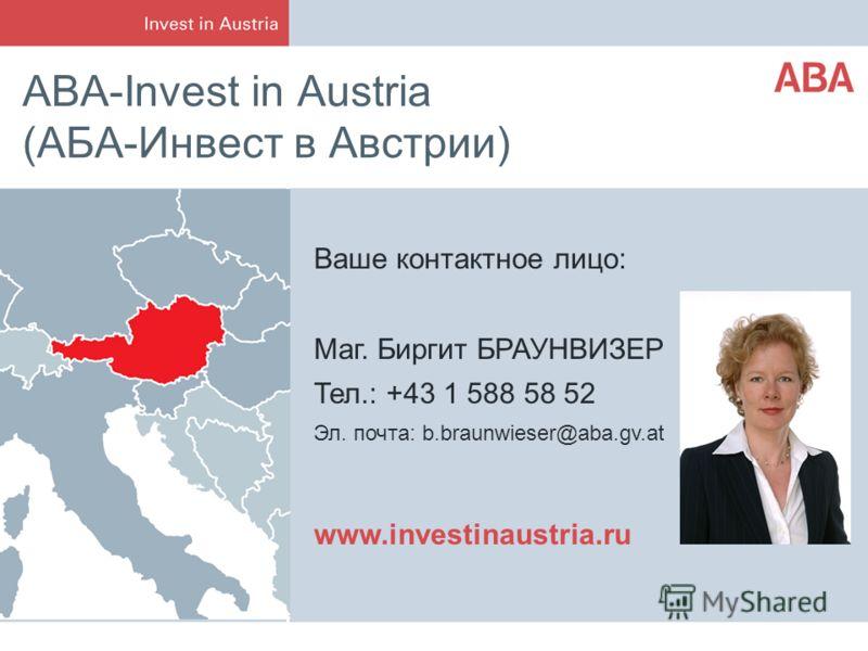 ABA-Invest in Austria (АБА-Инвест в Австрии) Ваше контактное лицо: Маг. Биргит БРАУНВИЗЕР Тел.: +43 1 588 58 52 Эл. почта: b.braunwieser@aba.gv.at www.investinaustria.ru