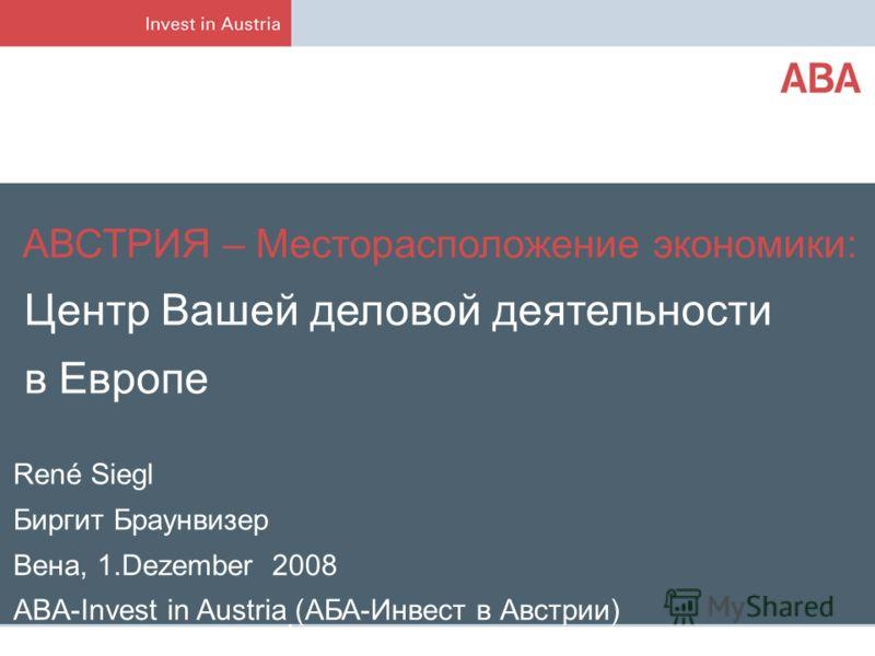 René Siegl Биргит Браунвизер Вена, 1.Dezember 2008 ABA-Invest in Austria (АБА-Инвест в Австрии) АВСТРИЯ – Месторасположение экономики: Центр Вашей деловой деятельности в Европе