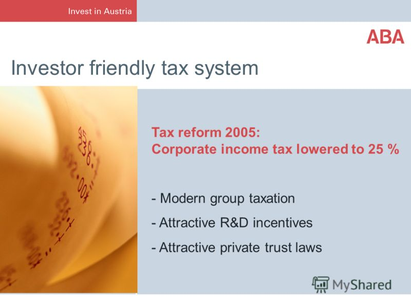 Investor friendly tax system Tax reform 2005: Corporate income tax lowered to 25 % - Modern group taxation - Attractive R&D incentives - Attractive private trust laws