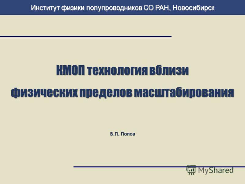 1 КМОП технология вблизи физических пределов масштабирования В.П. Попов Институт физики полупроводников СО РАН, Новосибирск