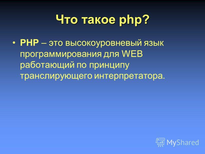 Что такое php? PHP – это высокоуровневый язык программирования для WEB работающий по принципу транслирующего интерпретатора.