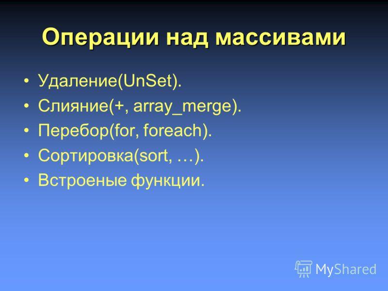 Операции над массивами Удаление(UnSet). Слияние(+, array_merge). Перебор(for, foreach). Сортировка(sort, …). Встроеные функции.