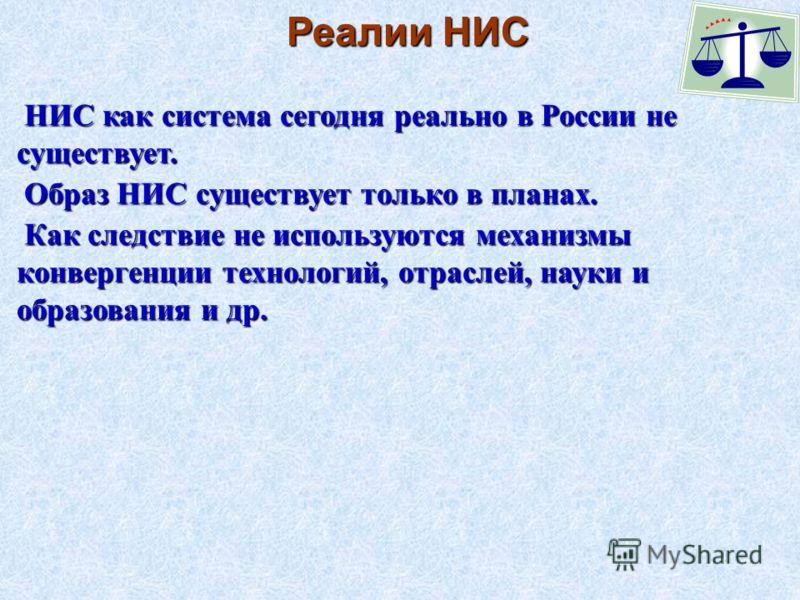 Реалии НИС НИС как система сегодня реально в России не существует. Образ НИС существует только в планах. Как следствие не используются механизмы конвергенции технологий, отраслей, науки и образования и др.