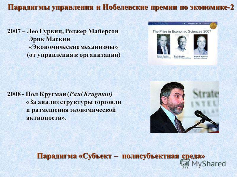 Парадигмы управления и Нобелевские премии по экономике-2 2007 – Лео Гурвиц, Роджер Майерсон Эрик Маскин Эрик Маскин «Экономические механизмы» «Экономические механизмы» (от управления к организации) (от управления к организации) 2008 - Пол Кругман (Pa