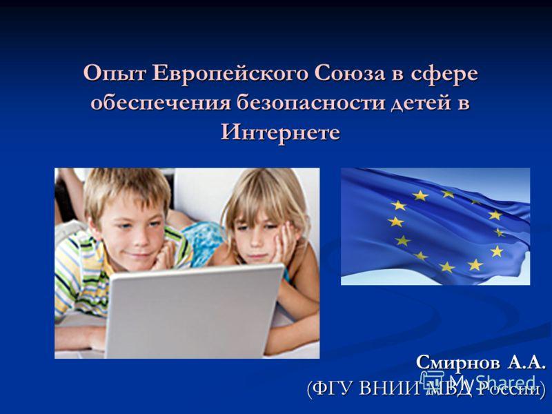 Опыт Европейского Союза в сфере обеспечения безопасности детей в Интернете Смирнов А.А. (ФГУ ВНИИ МВД России)