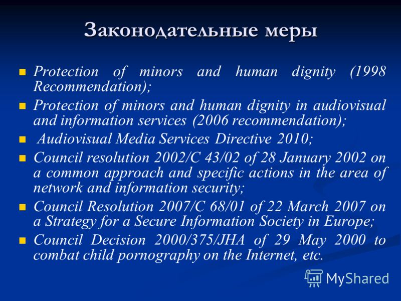 Законодательные меры Protection of minors and human dignity (1998 Recommendation); Protection of minors and human dignity in audiovisual and information services (2006 recommendation); Audiovisual Media Services Directive 2010; Council resolution 200
