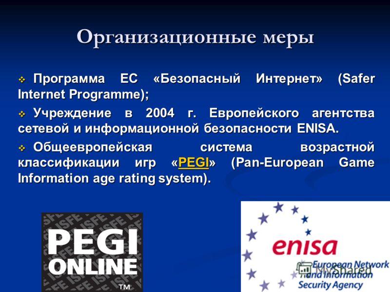 Организационные меры Программа ЕС «Безопасный Интернет» (Safer Internet Programme); Программа ЕС «Безопасный Интернет» (Safer Internet Programme); Учреждение в 2004 г. Европейского агентства сетевой и информационной безопасности ENISA. Учреждение в 2