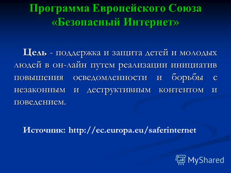 Программа Европейского Союза «Безопасный Интернет» Цель - поддержка и защита детей и молодых людей в он-лайн путем реализации инициатив повышения осведомленности и борьбы с незаконным и деструктивным контентом и поведением. Источник: http://ec.europa