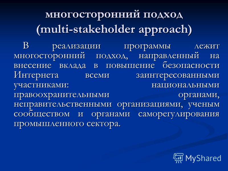 многосторонний подход (multi-stakeholder approach) В реализации программы лежит многосторонний подход, направленный на внесение вклада в повышение безопасности Интернета всеми заинтересованными участниками: национальными правоохранительными органами,