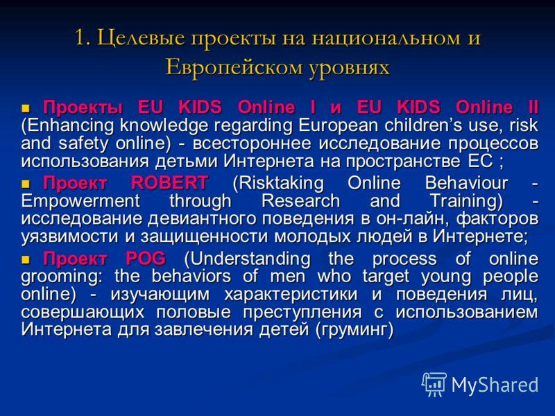 1. Целевые проекты на национальном и Европейском уровнях Проекты EU KIDS Online I и EU KIDS Online II (Enhancing knowledge regarding European childrens use, risk and safety online) - всестороннее исследование процессов использования детьми Интернета