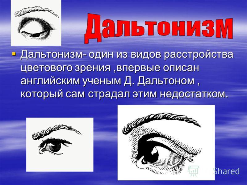 Дальтонизм- один из видов расстройства цветового зрения,впервые описан английским ученым Д. Дальтоном, который сам страдал этим недостатком.