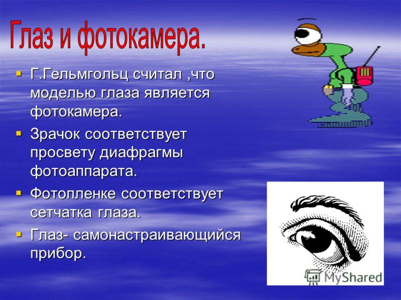 Г.Гельмгольц считал,что моделью глаза является фотокамера. Зрачок соответствует просвету диафрагмы фотоаппарата. Фотопленке соответствует сетчатка глаза. Глаз- самонастраивающийся прибор.