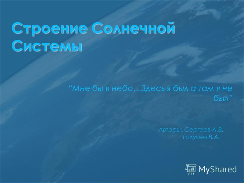 Строение Солнечной Системы Мне бы в небо…Здесь я был а там я не был Авторы: Сергеев А.В. Голубев В.А.