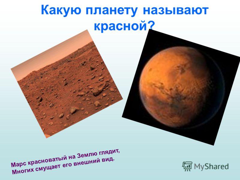 Какую планету называют красной? Марс красноватый на Землю глядит, Многих смущает его внешний вид.