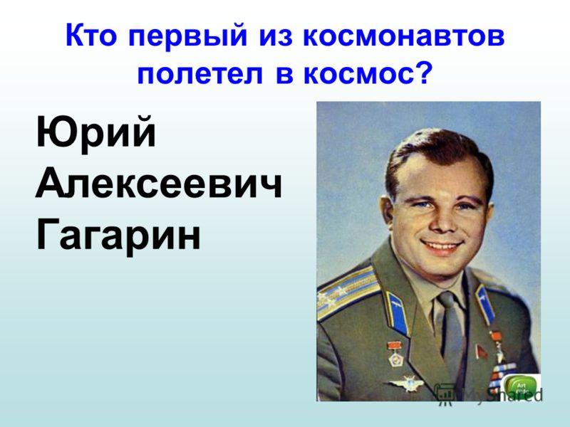 Кто первый из космонавтов полетел в космос? Юрий Алексеевич Гагарин