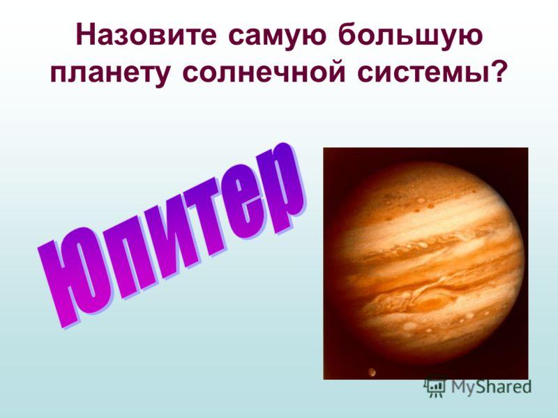 Назовите самую большую планету солнечной системы?