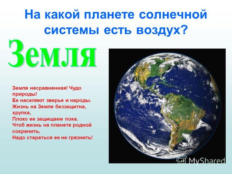 На какой планете солнечной системы есть воздух? Земля несравненная! Чудо природы! Ее населяют зверье и народы. Жизнь на Земле беззащитна, хрупка, Плохо ее защищаем пока. Чтоб жизнь на планете родной сохранить, Надо стараться ее не грязнить!