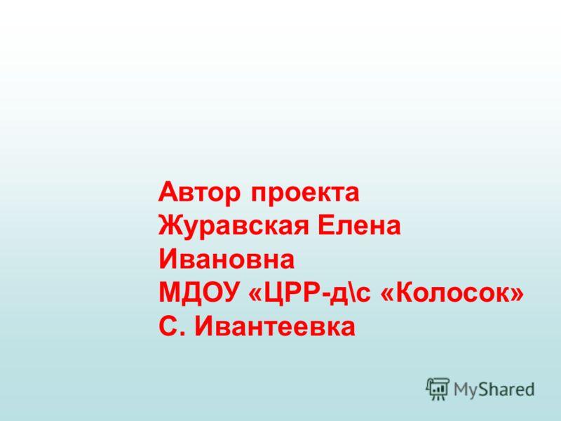 Автор проекта Журавская Елена Ивановна МДОУ «ЦРР-д\с «Колосок» С. Ивантеевка