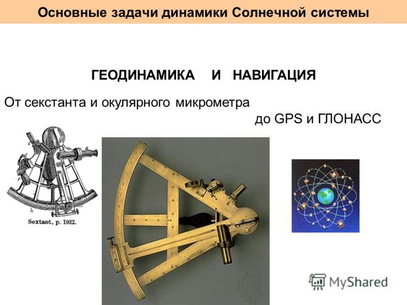 Основные задачи динамики Солнечной системы ГЕОДИНАМИКА И НАВИГАЦИЯ От секстанта и окулярного микрометра до GPS и ГЛОНАСС