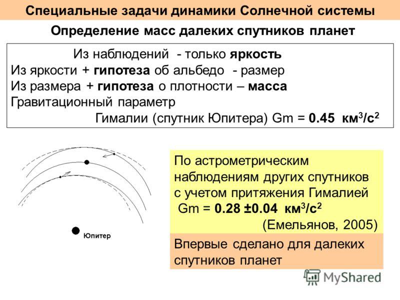 Специальные задачи динамики Солнечной системы Определение масс далеких спутников планет Из наблюдений - только яркость Из яркости + гипотеза об альбедо - размер Из размера + гипотеза о плотности – масса Гравитационный параметр Гималии (спутник Юпитер