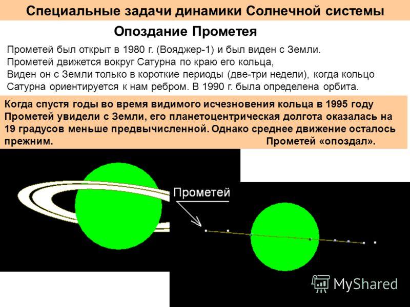 Специальные задачи динамики Солнечной системы Опоздание Прометея Прометей был открыт в 1980 г. (Вояджер-1) и был виден с Земли. Прометей движется вокруг Сатурна по краю его кольца, Виден он с Земли только в короткие периоды (две-три недели), когда ко