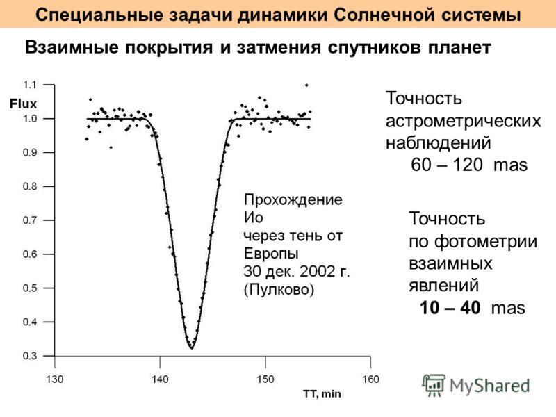 Специальные задачи динамики Солнечной системы Взаимные покрытия и затмения спутников планет Точность астрометрических наблюдений 60 – 120 mas Точность по фотометрии взаимных явлений 10 – 40 mas