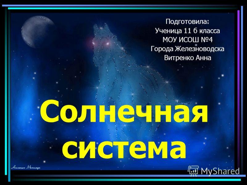 Солнечная система Подготовила: Ученица 11 б класса МОУ ИСОШ 4 Города Железноводска Витренко Анна