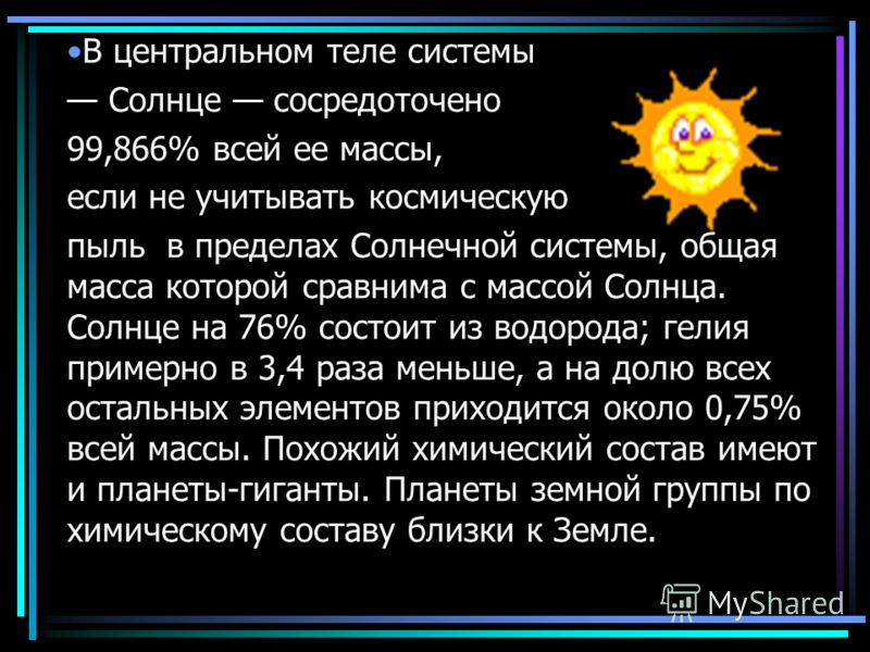 В центральном теле системы Солнце сосредоточено 99,866% всей ее массы, если не учитывать космическую пыль в пределах Солнечной системы, общая масса которой сравнима с массой Солнца. Солнце на 76% состоит из водорода; гелия примерно в 3,4 раза меньше,