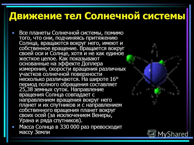 Движение тел Солнечной системы Все планеты Солнечной системы, помимо того, что они, подчиняясь притяжению Солнца, вращаются вокруг него, имеют и собственное вращение. Вращается вокруг своей оси и Солнце, хотя и не как единое жесткое целое. Как показы