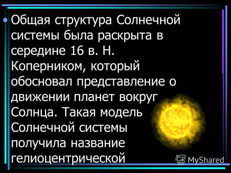 Общая структура Солнечной системы была раскрыта в середине 16 в. Н. Коперником, который обосновал представление о движении планет вокруг Солнца. Такая модель Солнечной системы получила название гелиоцентрической