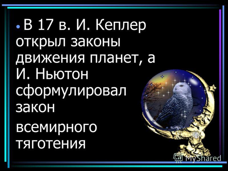 В 17 в. И. Кеплер открыл законы движения планет, а И. Ньютон сформулировал закон всемирного тяготения