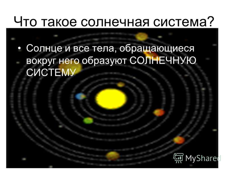 Что такое солнечная система? Солнце и все тела, обращающиеся вокруг него образуют СОЛНЕЧНУЮ СИСТЕМУ
