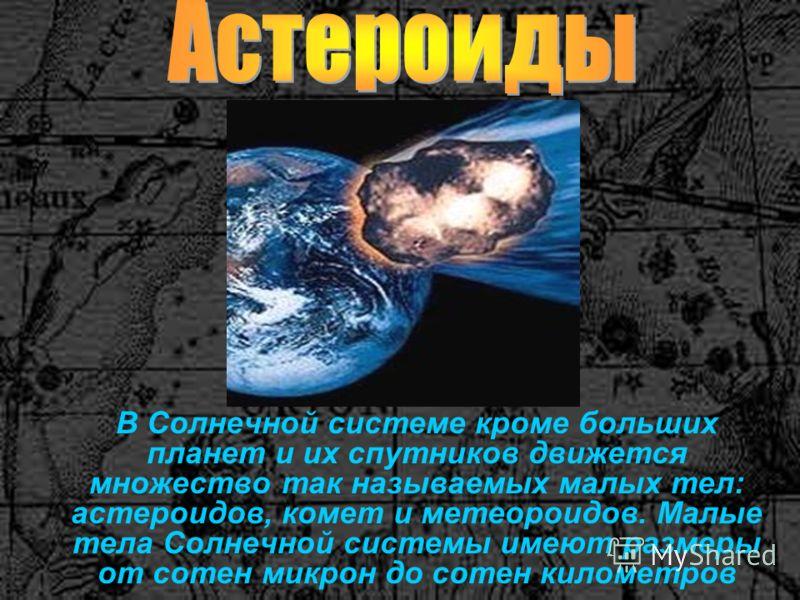 В Солнечной системе кроме больших планет и их спутников движется множество так называемых малых тел: астероидов, комет и метеороидов. Малые тела Солнечной системы имеют размеры от сотен микрон до сотен километров