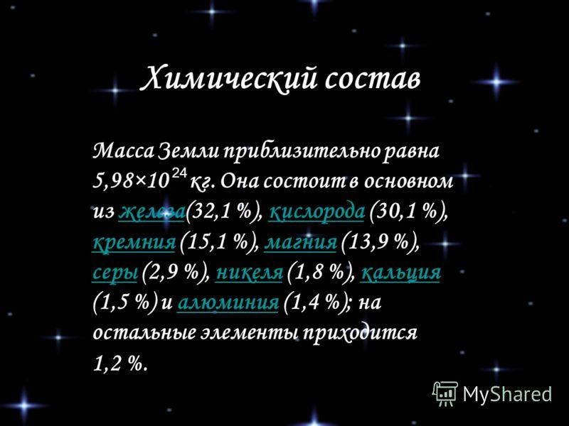 Химический состав Масса Земли приблизительно равна 5,98×10 кг. Она состоит в основном из железа(32,1 %), кислорода (30,1 %), кремния (15,1 %), магния (13,9 %), серы (2,9 %), никеля (1,8 %), кальция (1,5 %) и алюминия (1,4 %); на остальные элементы пр