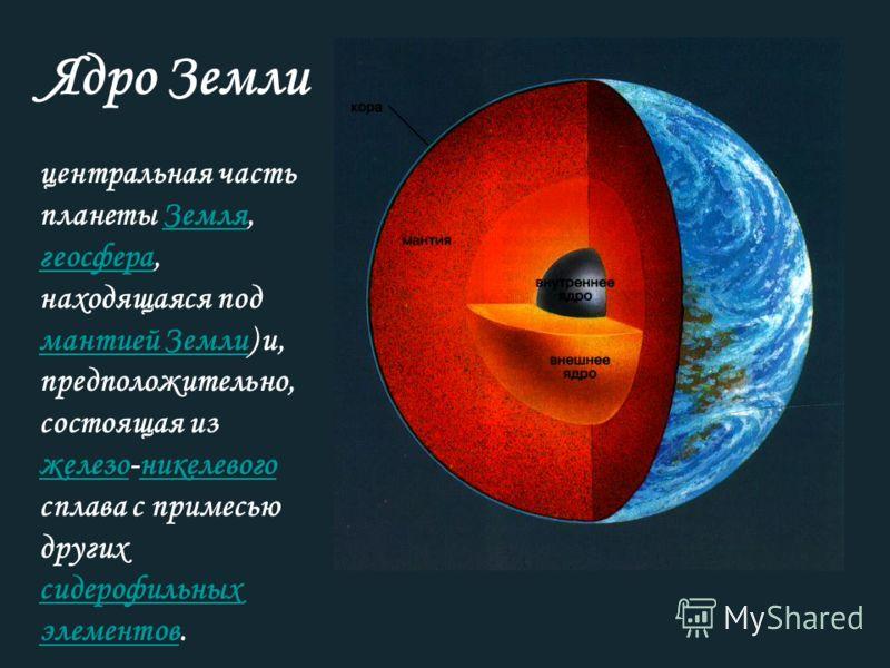 Ядро Земли центральная часть планеты Земля, геосфера, находящаяся под мантией Земли) и, предположительно, состоящая из железо-никелевого сплава с примесью других сидерофильных элементов.