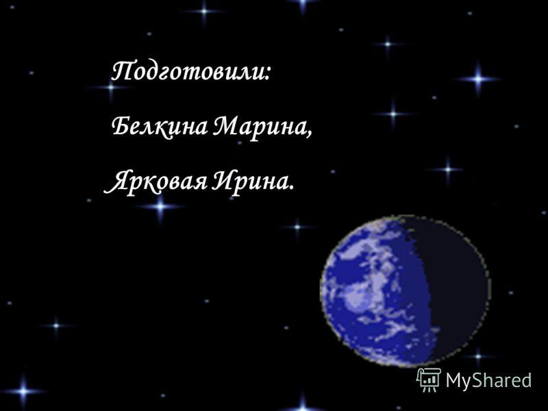 Подготовили: Белкина Марина, Ярковая Ирина.