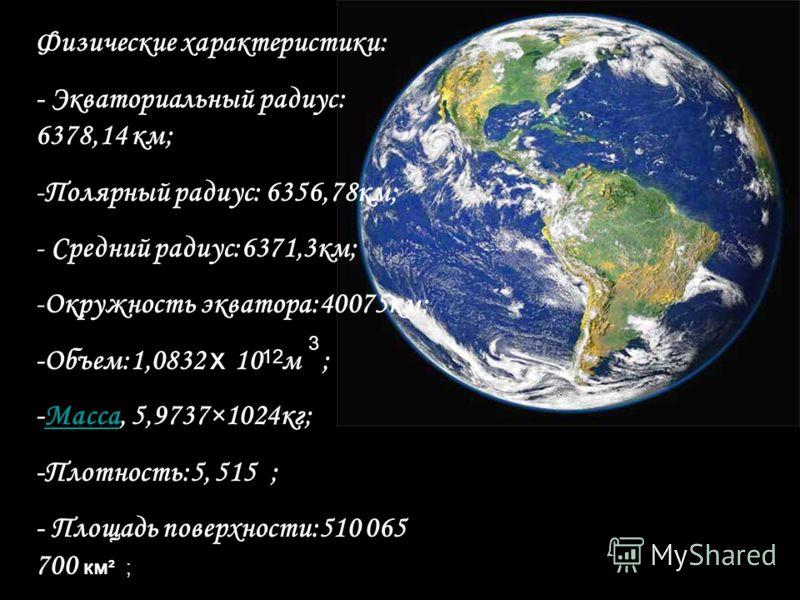 Физические характеристики: - Экваториальный радиус: 6378,14 км; -П-Полярный радиус: 6356,78км; - Средний радиус:6371,3км; -О-Окружность экватора:40075км; -Объем:1,0832 х 1 0 м ; -Масса, 5,9737×1024кг; -Плотность:5, 515 ; - Площадь поверхности:510 065