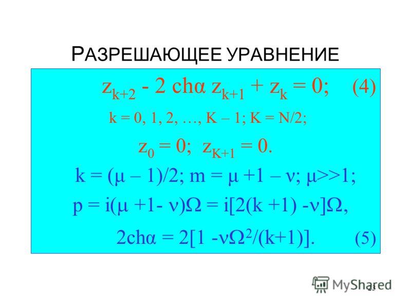 23 Р АЗРЕШАЮЩЕЕ УРАВНЕНИЕ z k+2 - 2 chα z k+1 + z k = 0; (4) k = 0, 1, 2, …, K – 1; K = N/2; z 0 = 0; z K+1 = 0. k = (μ – 1)/2; m = μ +1 – ν; μ>>1; p = i( +1- ) = i[2(k +1) - ], 2chα = 2[1 - 2 /(k+1)]. (5)